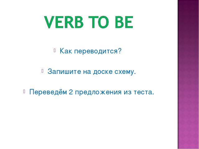 Как переводится? Запишите на доске схему. Переведём 2 предложения из теста.