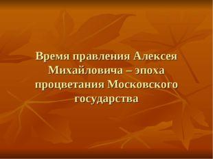 Время правления Алексея Михайловича – эпоха процветания Московского государс