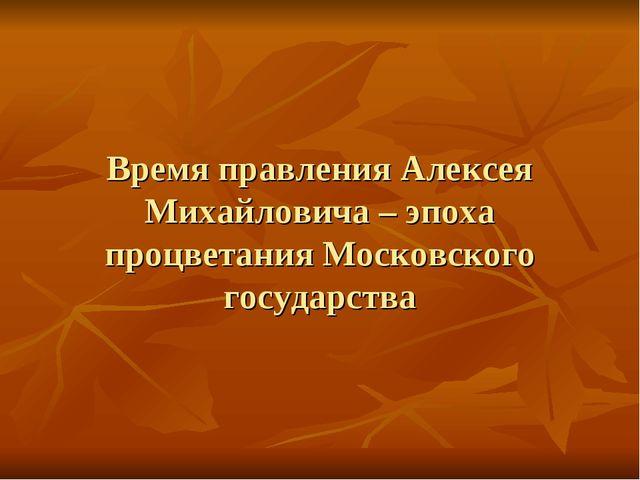 Время правления Алексея Михайловича – эпоха процветания Московского государс...