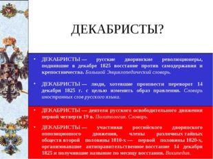 ДЕКАБРИСТЫ? ДЕКАБРИСТЫ— русские дворянские революционеры, поднявшие в декабр
