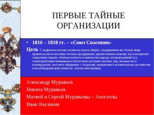 ПЕРВЫЕ ТАЙНЫЕ ОРГАНИЗАЦИИ 1816 – 1818 гг. – «Союз Спасения» Цель : подвизатьс