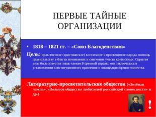 ПЕРВЫЕ ТАЙНЫЕ ОРГАНИЗАЦИИ 1818 – 1821 гг. – «Союз Благоденствия» Цель: нравст