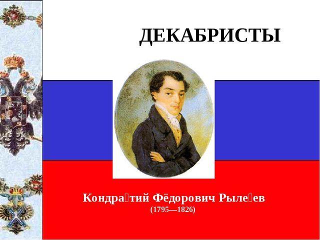ДЕКАБРИСТЫ Кондра́тий Фёдорович Рыле́ев (1795—1826)
