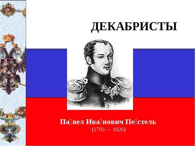 ДЕКАБРИСТЫ Па́вел Ива́нович Пе́стель (1793 — 1826)