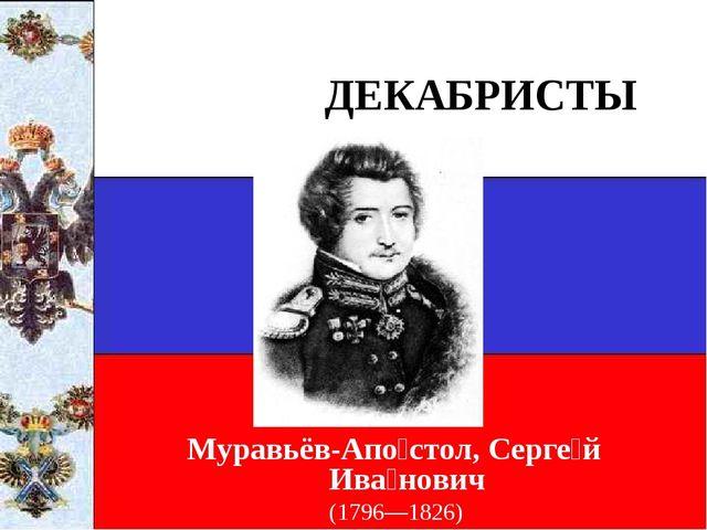 ДЕКАБРИСТЫ Муравьёв-Апо́стол, Серге́й Ива́нович (1796—1826)