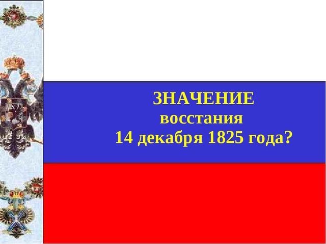 ЗНАЧЕНИЕ восстания 14 декабря 1825 года?