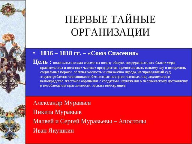 ПЕРВЫЕ ТАЙНЫЕ ОРГАНИЗАЦИИ 1816 – 1818 гг. – «Союз Спасения» Цель : подвизатьс...