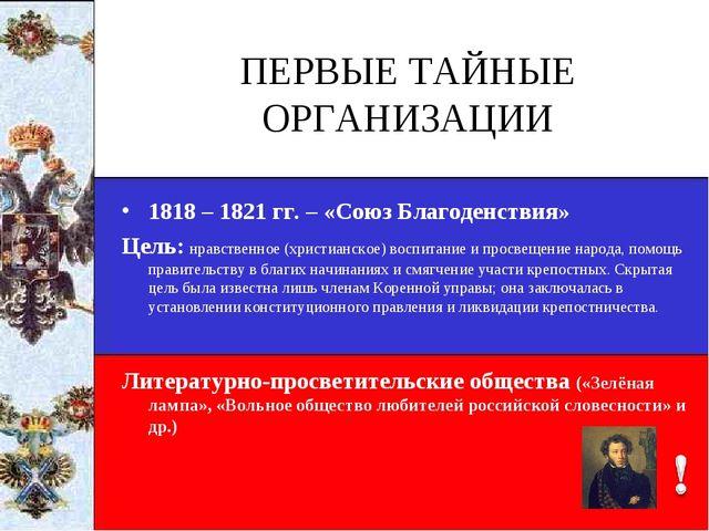 ПЕРВЫЕ ТАЙНЫЕ ОРГАНИЗАЦИИ 1818 – 1821 гг. – «Союз Благоденствия» Цель: нравст...