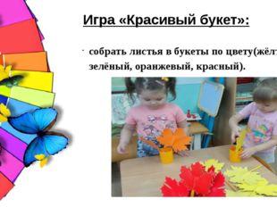 собрать листья в букеты по цвету(жёлтый, зелёный, оранжевый, красный). Игра «