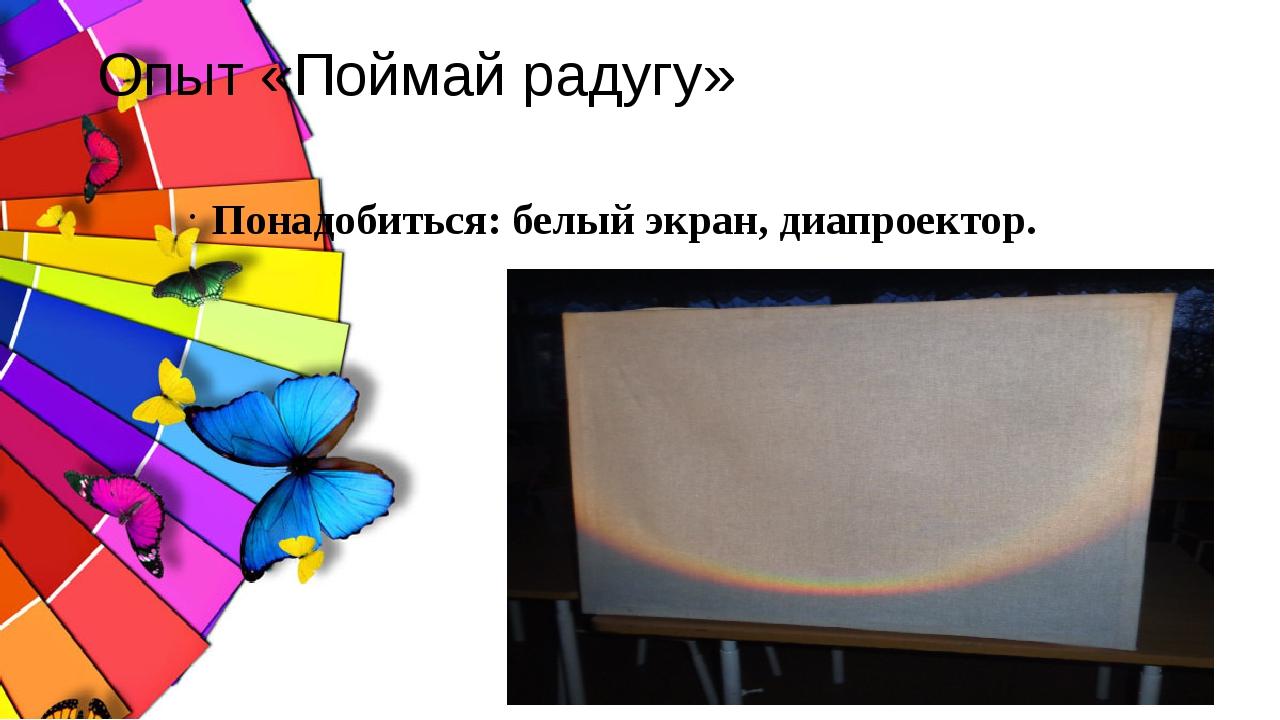 Опыт «Поймай радугу» Понадобиться: белый экран, диапроектор.