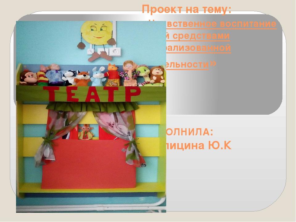 Проект на тему: «Нравственное воспитание детей средствами театрализованной де...