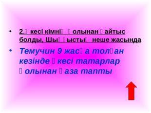 2.Әкесі кімнің қолынан қайтыс болды, Шыңғыстың неше жасында Темучин 9 жасқа т