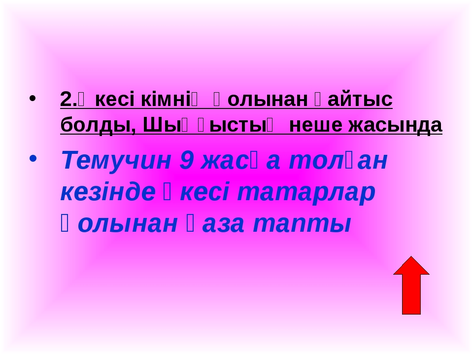 2.Әкесі кімнің қолынан қайтыс болды, Шыңғыстың неше жасында Темучин 9 жасқа т...