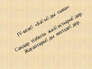 IV-кезең «Бағыңды сына» Сандар тізбегін жалғастырыңдар. Жауаптарыңды негізде