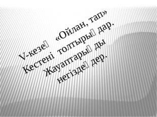 V-кезең «Ойлан, тап» Кестені толтырыңдар. Жауаптарыңды негіздеңдер.