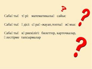 Сабақтың түрі: математикалық сайыс Сабақтың әдісі: сұрақ-жауап,топтық жүмыс