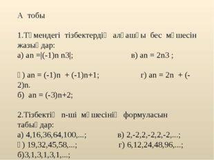 А тобы 1.Төмендегі тізбектердің алғашқы бес мүшесін жазыңдар: а) аn =|(-1)n