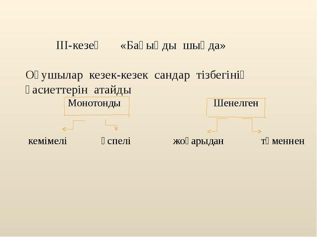 III-кезең «Бағыңды шыңда» Оқушылар кезек-кезек сандар тізбегінің қасиеттерін...