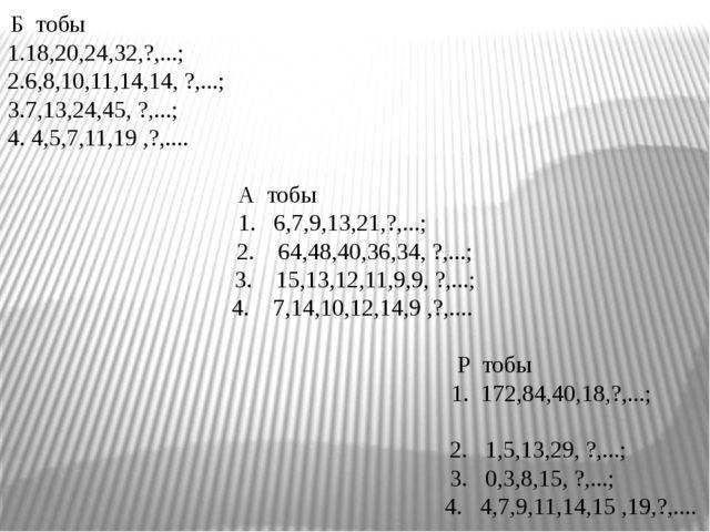 Б тобы 1.18,20,24,32,?,...; 2.6,8,10,11,14,14, ?,...; 3.7,13,24,45, ?,...; 4...