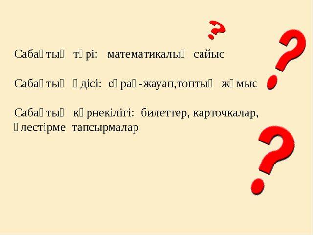 Сабақтың түрі: математикалық сайыс Сабақтың әдісі: сұрақ-жауап,топтық жүмыс...