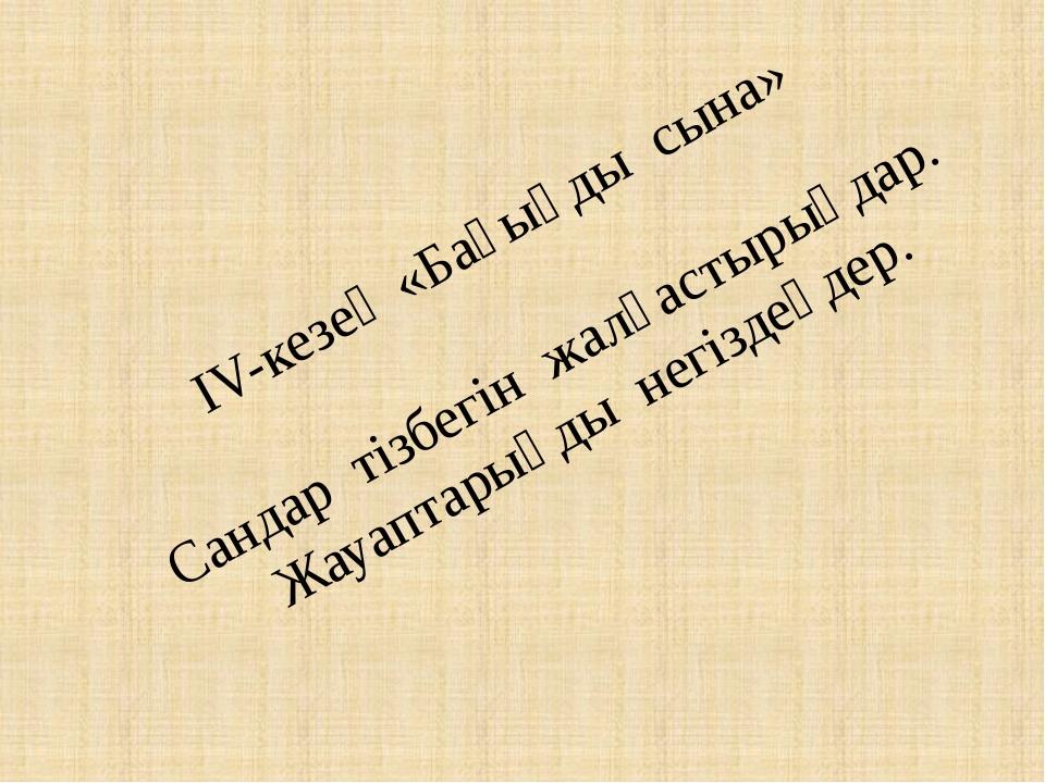 IV-кезең «Бағыңды сына» Сандар тізбегін жалғастырыңдар. Жауаптарыңды негізде...
