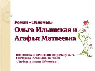 Роман «Обломов» Ольга Ильинская и Агафья Матвеевна Подготовка к сочинению по