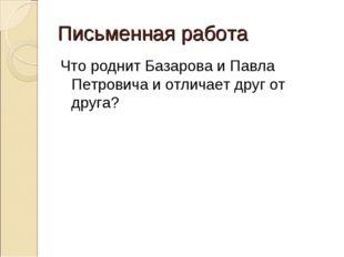 Письменная работа Что роднит Базарова и Павла Петровича и отличает друг от др