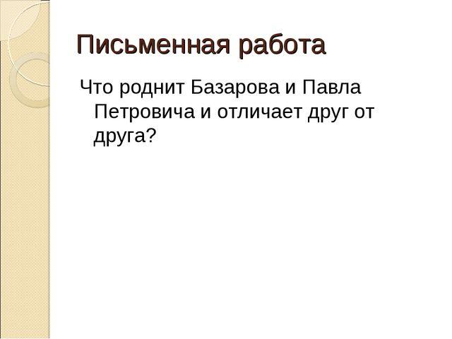 Письменная работа Что роднит Базарова и Павла Петровича и отличает друг от др...