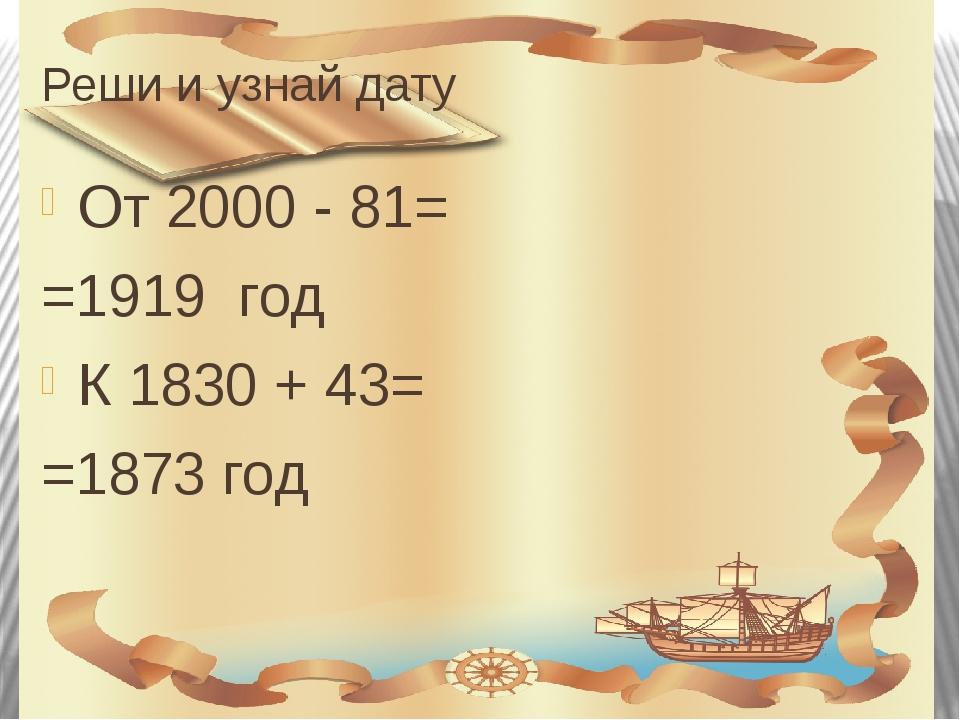 Реши и узнай дату От 2000 - 81= =1919 год К 1830 + 43= =1873 год
