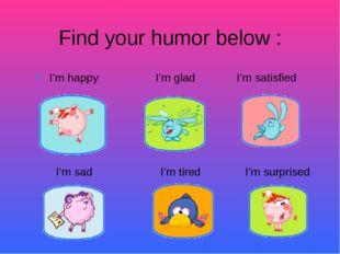 I'm happy I'm glad I'm satisfied Find your humor below : I'm sad I'm tired I
