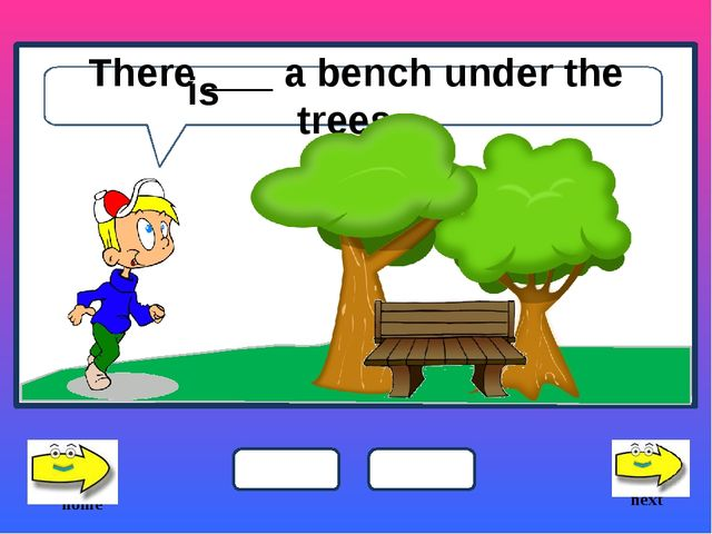 There ___ a bench under the trees. next home is is are