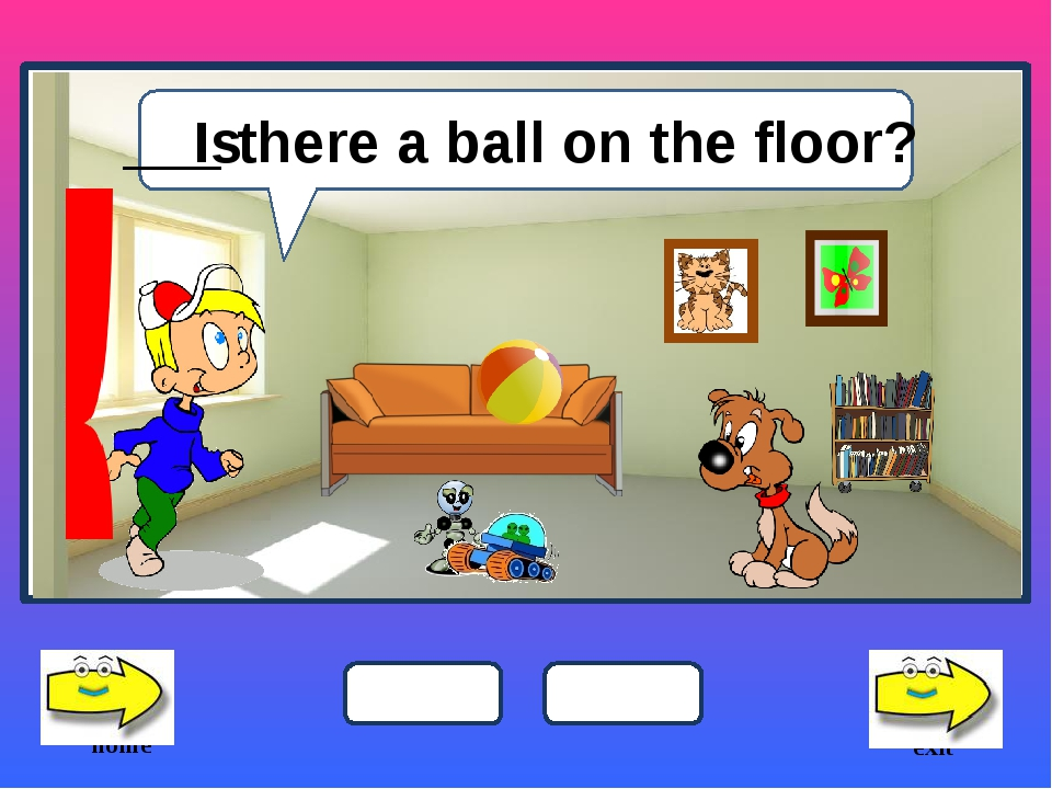 ___ there a ball on the floor? Is home is are exit