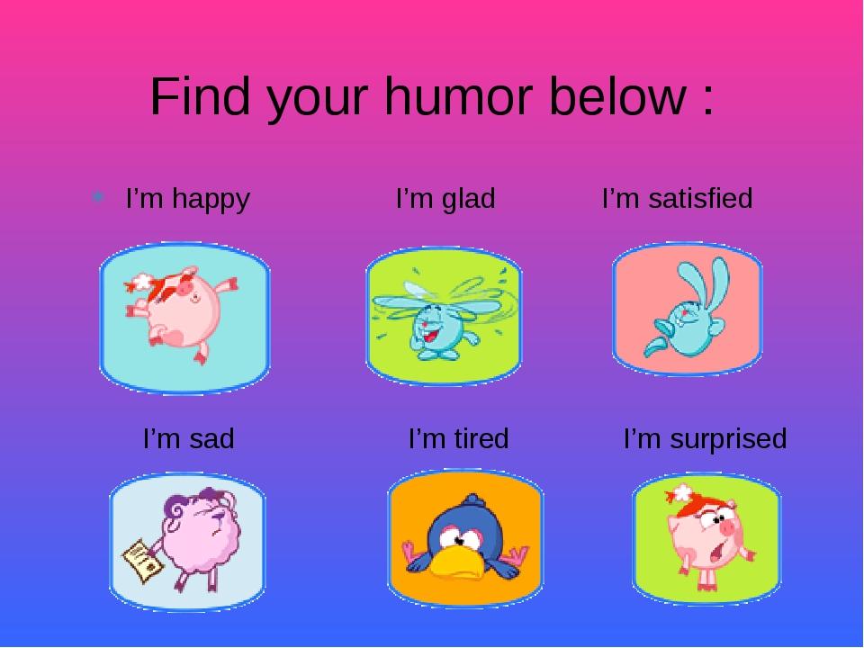I'm happy I'm glad I'm satisfied Find your humor below : I'm sad I'm tired I...