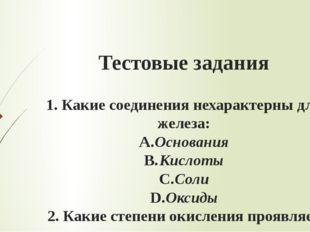Тестовые задания 1.Какие соединения нехарактерны для железа: A.Основания B