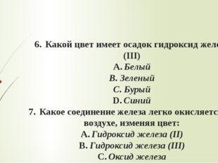 6.Какой цвет имеет осадок гидроксид железа (III) A.Белый B.Зеленый C.Бур
