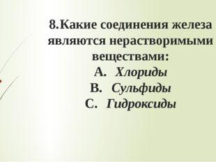 8.Какие соединения железа являются нерастворимыми веществами: A.Хлориды B.