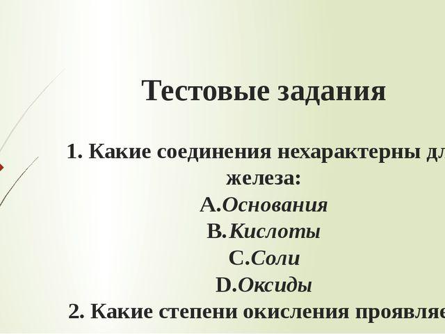 Тестовые задания 1.Какие соединения нехарактерны для железа: A.Основания B...