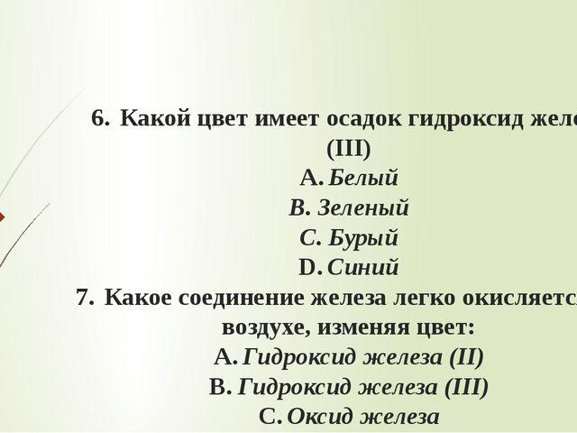 6.Какой цвет имеет осадок гидроксид железа (III) A.Белый B.Зеленый C.Бур...