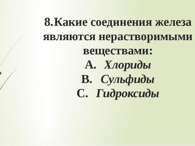8.Какие соединения железа являются нерастворимыми веществами: A.Хлориды B....