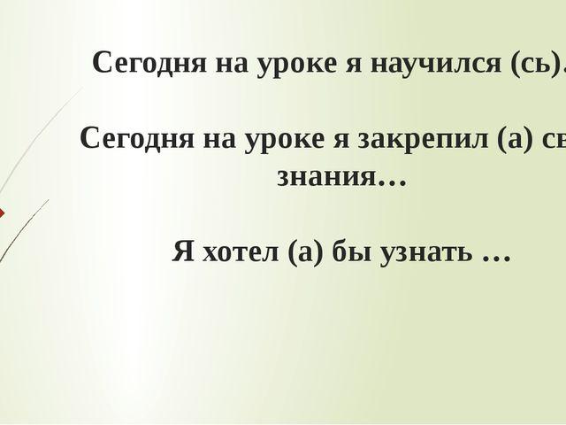 Сегодня на уроке я научился (сь)… Сегодня на уроке я закрепил (а) свои знания...