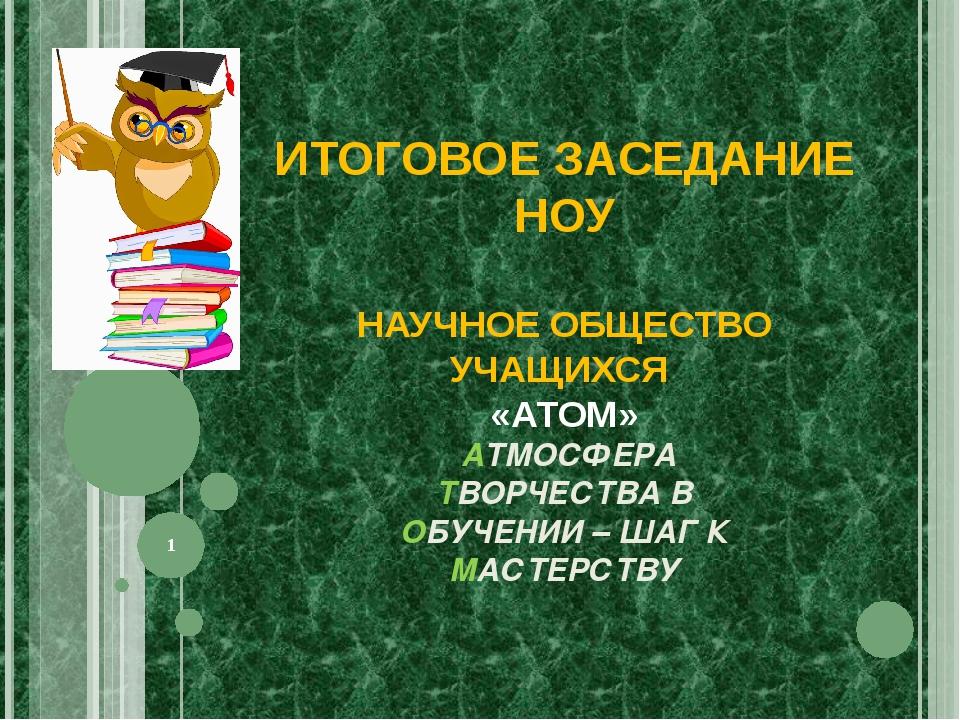 ИТОГОВОЕ ЗАСЕДАНИЕ НОУ НАУЧНОЕ ОБЩЕСТВО УЧАЩИХСЯ «АТОМ» АТМОСФЕРА ТВОРЧЕСТВА...