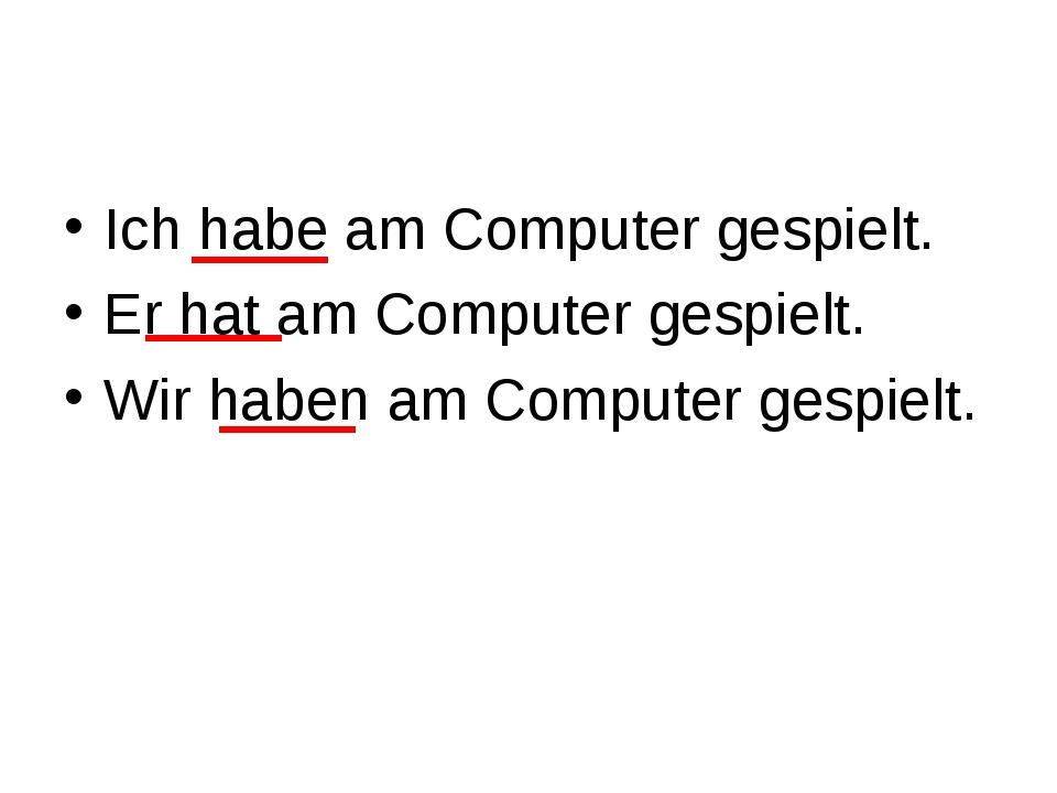 Ich habe am Computer gespielt. Er hat am Computer gespielt. Wir haben am Comp...