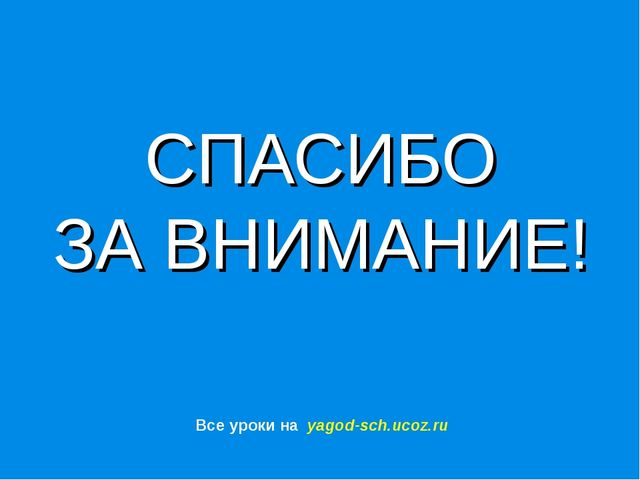 СПАСИБО ЗА ВНИМАНИЕ! Все уроки на yagod-sch.ucoz.ru