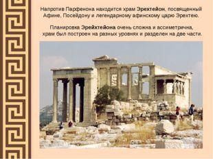 Напротив Парфенона находится храм Эрехтейон, посвященный Афине, Посейдону и л