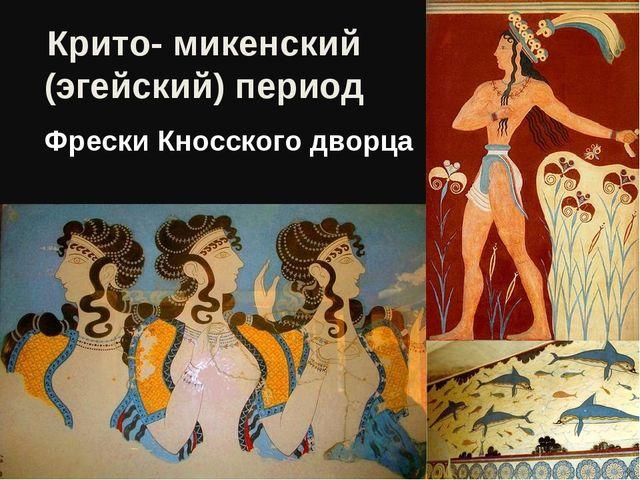 Крито- микенский (эгейский) период Фрески Кносского дворца