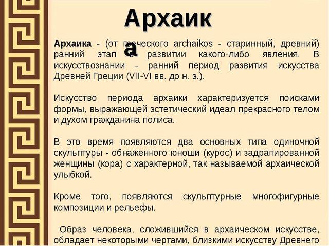 Архаика Архаика - (от греческого archaikos - старинный, древний) ранний этап...