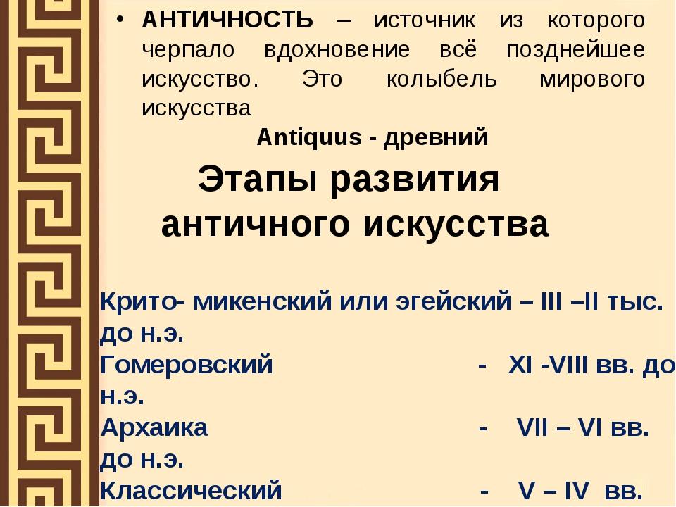 Этапы развития античного искусства АНТИЧНОСТЬ – источник из которого черпало...