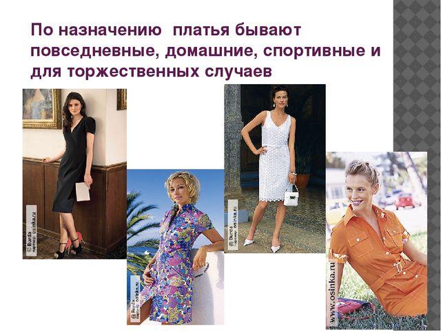 По назначению платья бывают повседневные, домашние, спортивные и для торжеств...