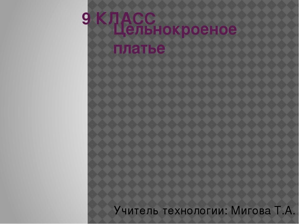 Цельнокроеное платье 9 КЛАСС Учитель технологии: Мигова Т.А.