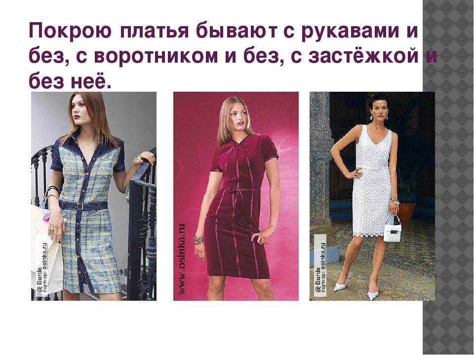 Покрою платья бывают с рукавами и без, с воротником и без, с застёжкой и без...